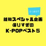 【特別企画】在韓歴15年の日本語教師が選ぶK-POP ベスト5!