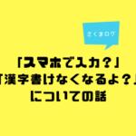 「スマホで入力していたら漢字が書けなくなる?」という話について