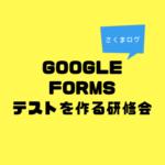 「Googleformsでテストをつくる」研修会を開いたよ