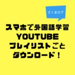 スマホで外国語学習!(Youtubeプレイリストダウンロード編)