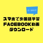 スマホで外国語学習!(Facebook動画ダウンロード編)
