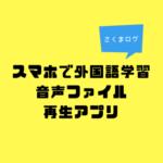 スマホで外国語学習(音声再生アプリ編)